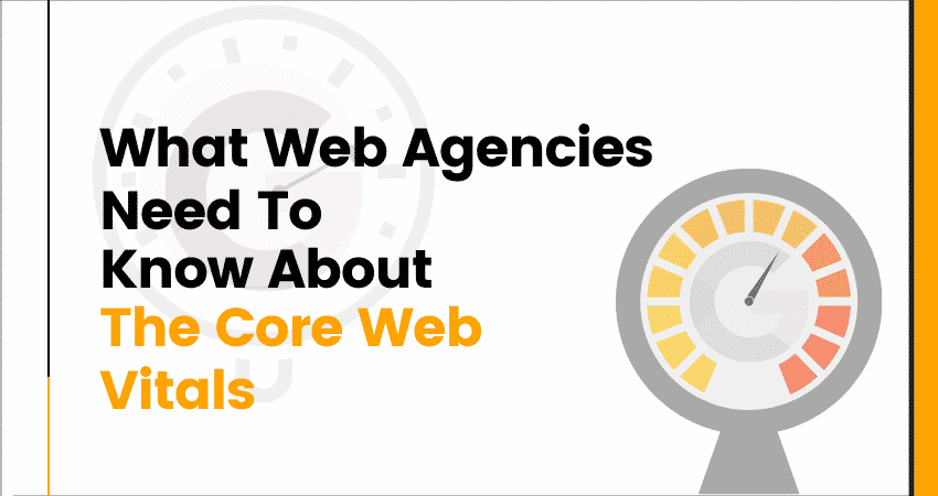 What Web Agencies Need To Know About The Core Web Vitals